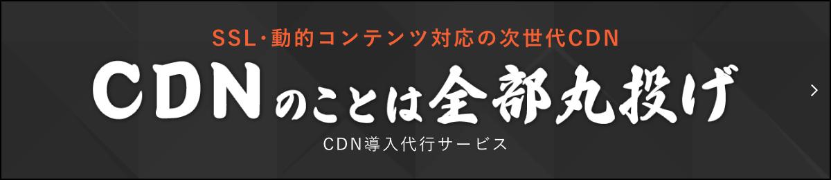 SSL・動的コンテンツ対応の次世代CDN CDN導入代行サービス CDNのことは全部丸投げ